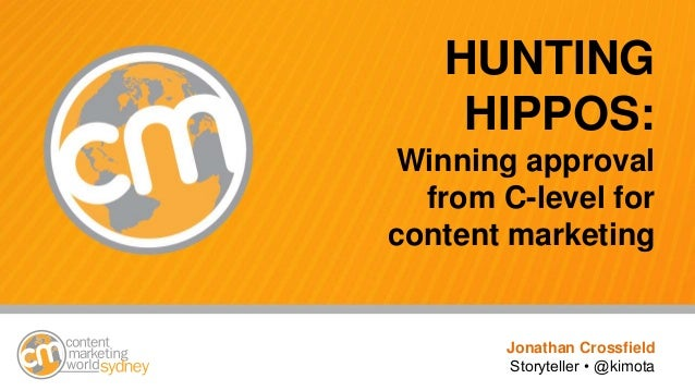 #cmworld HUNTING HIPPOS: Winning approval from C-level for content marketing Jonathan Crossfield Storyteller • @kimota