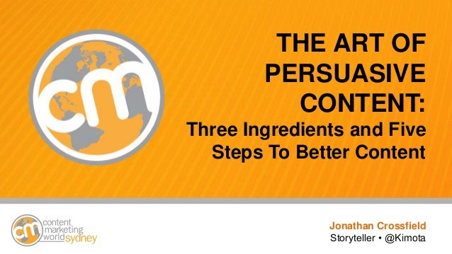 THE ART OF PERSUASIVE CONTENT: Three Ingredients and Five Steps To Better Content Jonathan Crossfield Storyteller • @Kimota