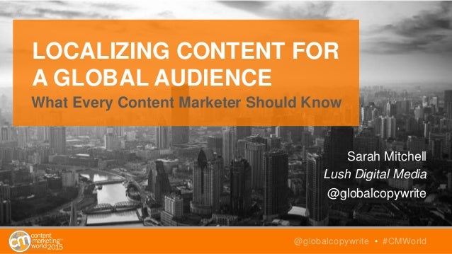 LOCALIZING CONTENT FOR A GLOBAL AUDIENCE What Every Content Marketer Should Know Sarah Mitchell Lush Digital Media @global...