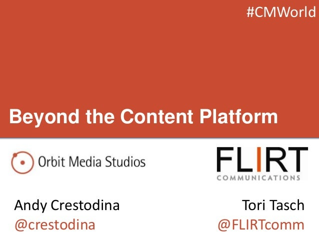 Beyond the Content Platform Andy Crestodina @crestodina Tori Tasch @FLIRTcomm #CMWorld