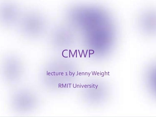 CMWP lecture 1 by JennyWeight RMIT University