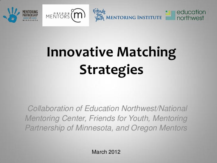 Innovative Matching           Strategies Collaboration of Education Northwest/NationalMentoring Center, Friends for Youth,...