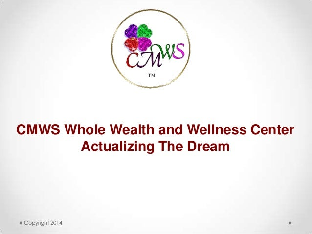 Copyright 2014 ™ CMWS Whole Wealth and Wellness Center Actualizing The Dream