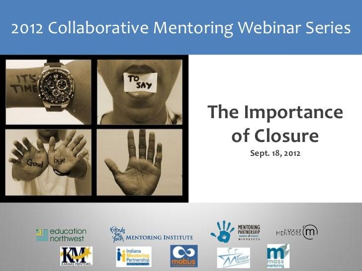 2012 Collaborative Mentoring Webinar Series                        The Importance                          of Closure     ...
