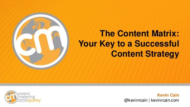 @kevinrcain #cmworld The Content Matrix: Your Key to a Successful Content Strategy Kevin Cain @kevinrcain | kevinrcain.com