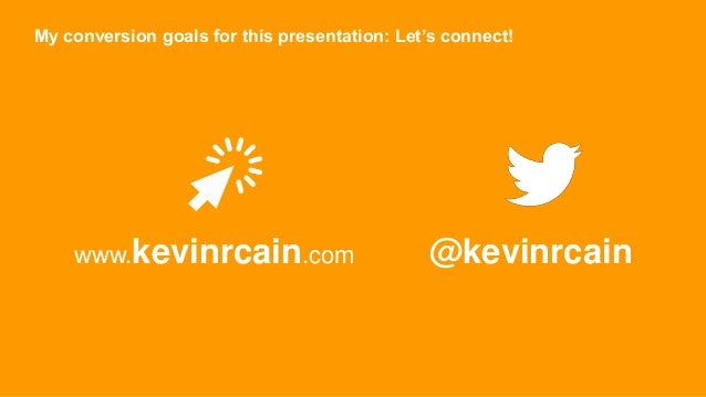 My conversion goals for this presentation: Let's connect! www.kevinrcain.com @kevinrcain