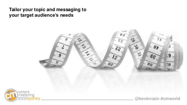 @kevinrcain #cmworld Tailor your topic and messaging to your target audience's needs