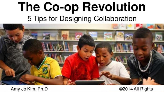The Co-op Revolution  5 Tips for Designing Collaboration  Amy Jo Kim, Ph.D ©2014 All Rights