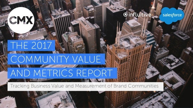 Tracking Business Value and Measurement of Brand Communities THE 2017 COMMUNITY VALUE AND METRICS REPORT Tracking Business...