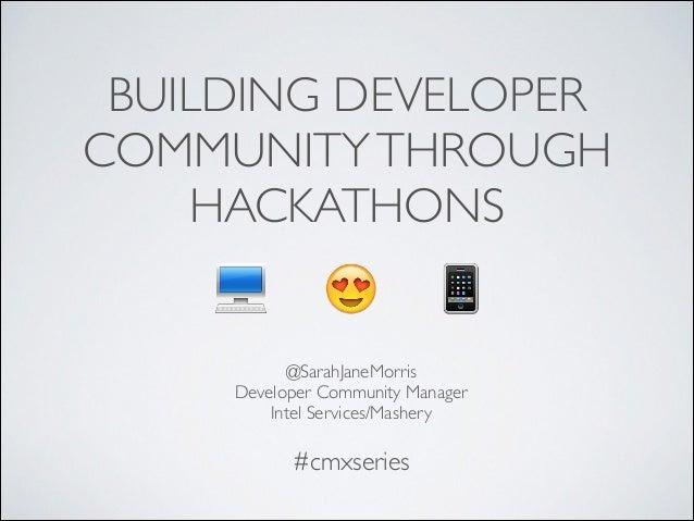 BUILDING DEVELOPER COMMUNITYTHROUGH HACKATHONS @SarahJaneMorris  Developer Community Manager  Intel Services/Mashery #cm...