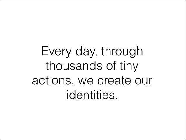 Every day, through thousands of tiny actions, we create our identities.