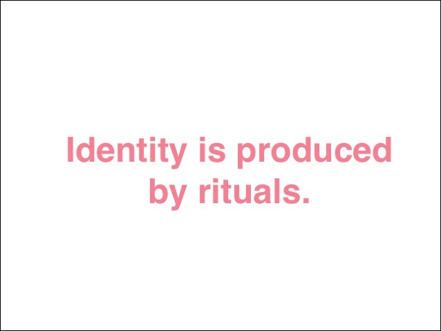 Identity is produced by rituals.