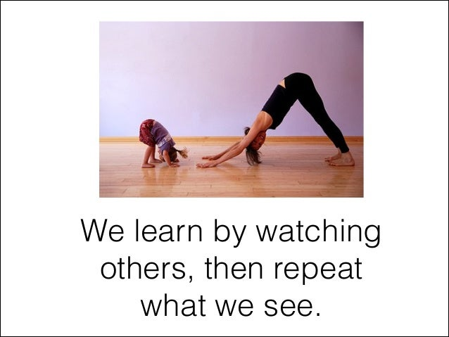 We learn by watching others, then repeat what we see.