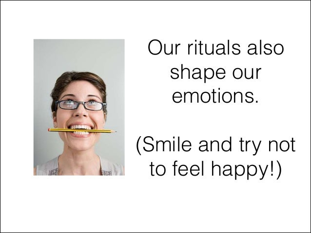 Our rituals also shape our emotions. !  (Smile and try not to feel happy!)