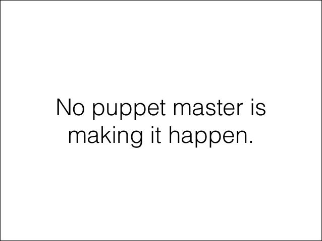 No puppet master is making it happen.