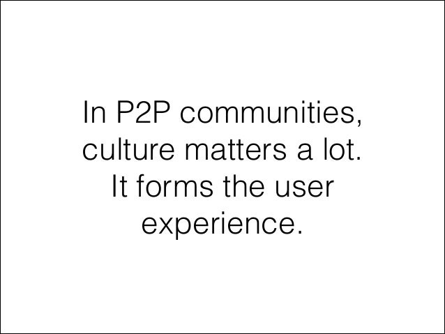 In P2P communities, culture matters a lot. It forms the user experience.