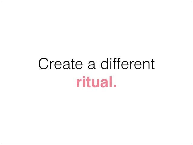 Create a different ritual.