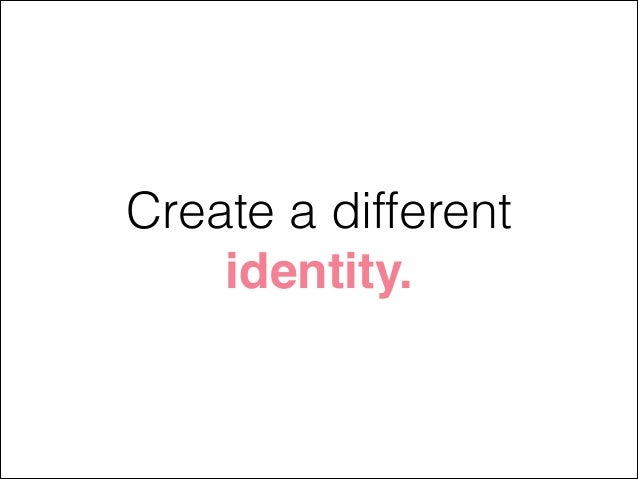 Create a different identity.