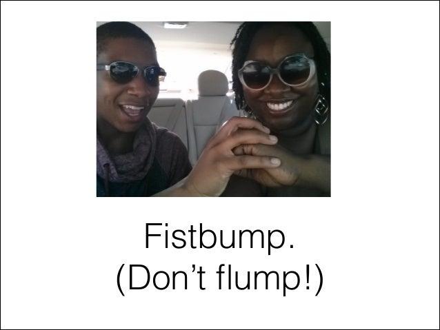 Fistbump. (Don't flump!)