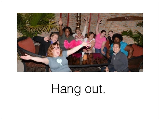 Hang out.