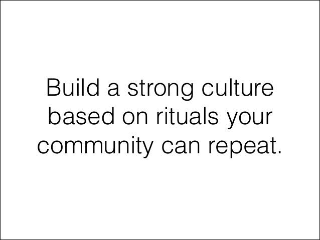 Build a strong culture based on rituals your community can repeat.