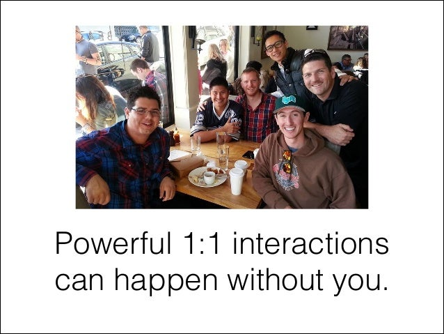 Powerful 1:1 interactions can happen without you.