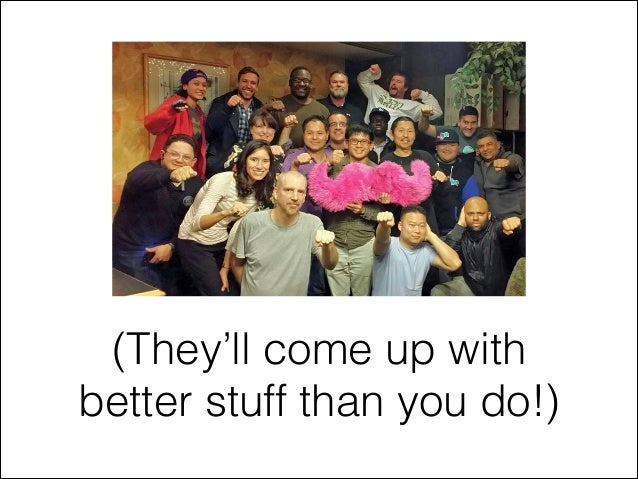 (They'll come up with better stuff than you do!)