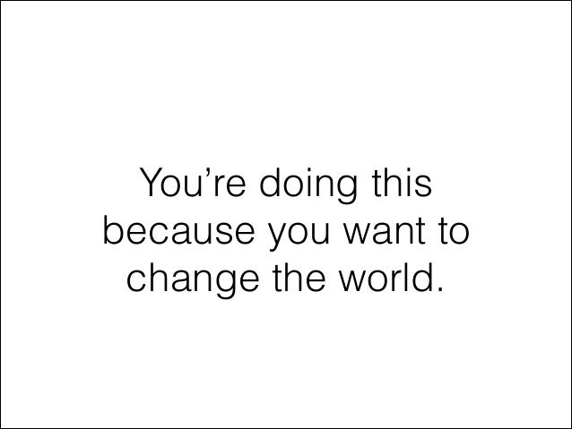 You're doing this because you want to change the world.