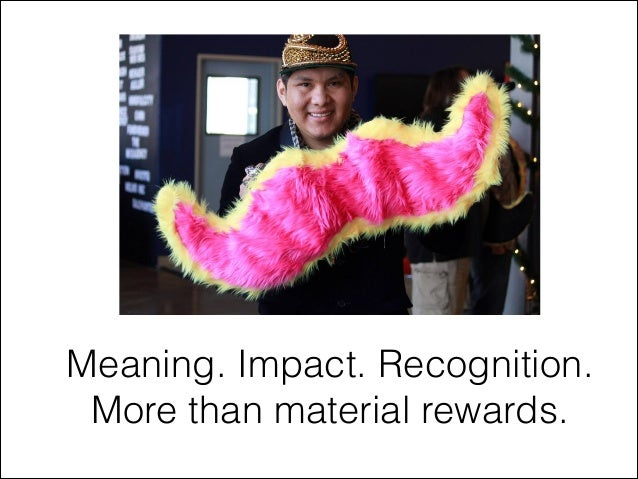 Meaning. Impact. Recognition. More than material rewards.