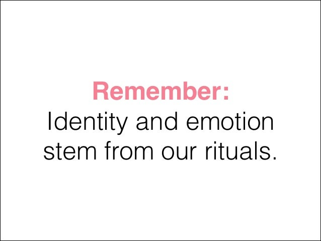 Remember: Identity and emotion stem from our rituals.