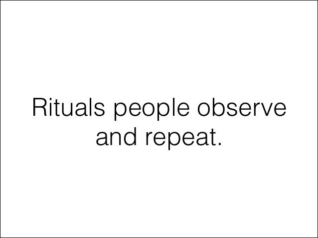 Rituals people observe and repeat.