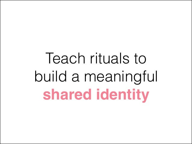 Teach rituals to build a meaningful shared identity