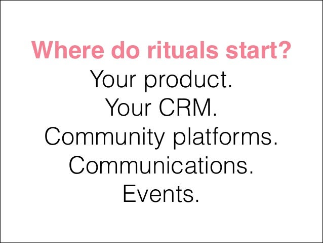 Where do rituals start?! Your product. Your CRM. Community platforms. Communications. Events.