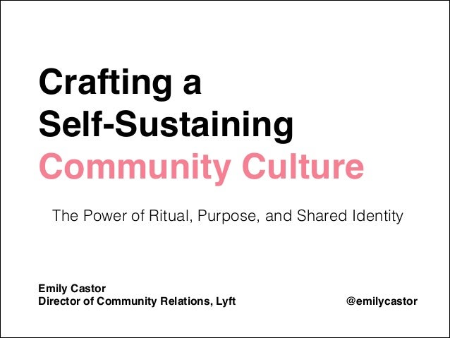 Crafting a ! Self-Sustaining Community Culture! !  The Power of Ritual, Purpose, and Shared Identity ! ! ! Emily Castor! D...