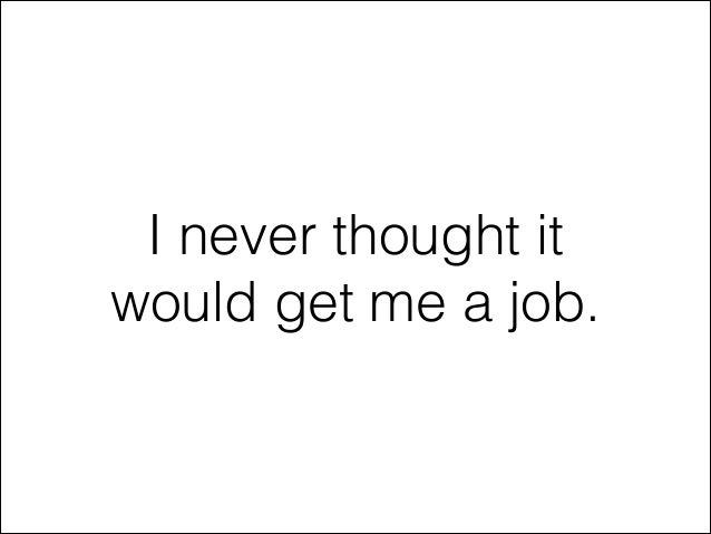 I never thought it would get me a job.