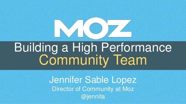 Building a High Performance Community Team Jennifer Sable Lopez Director of Community at Moz @jennita