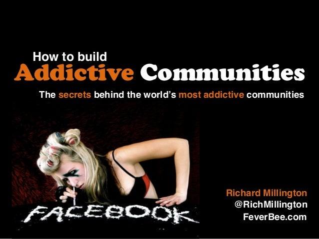 How to build Addictive Communities Richard Millington @RichMillington The secrets behind the world's most addictive commun...