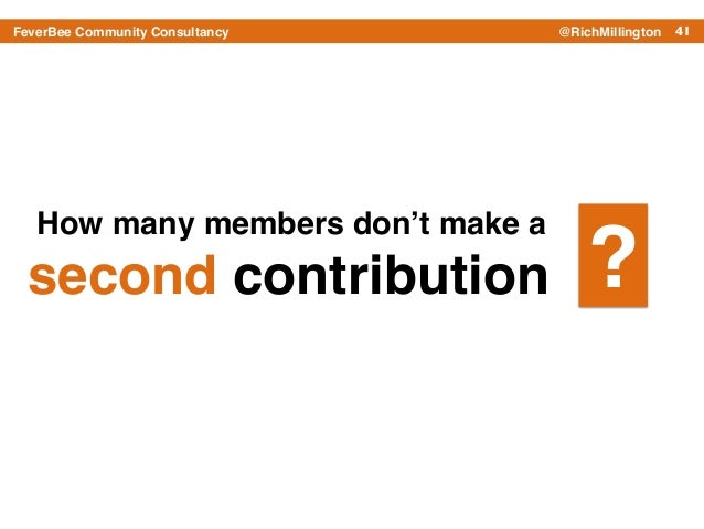 41FeverBee Community Consultancy @RichMillington How many members don't make a ! second contribution ?