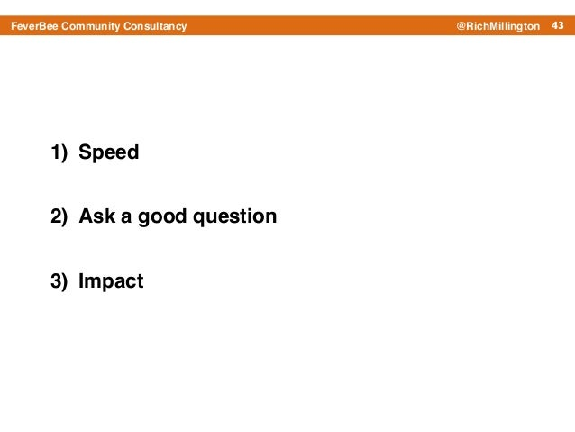 43FeverBee Community Consultancy @RichMillington 1) Speed! 2) Ask a good question! 3) Impact