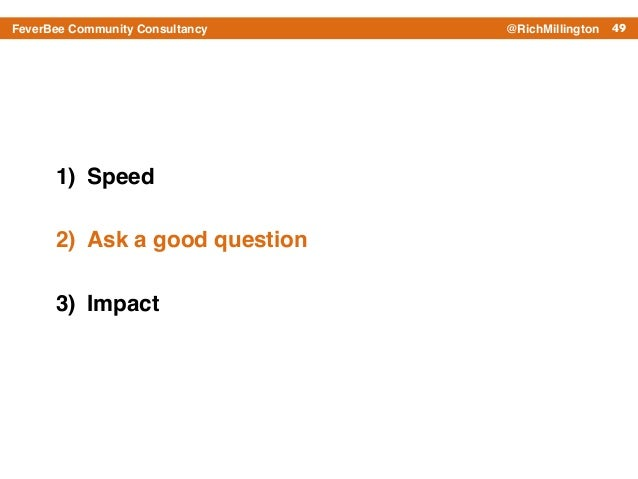 49FeverBee Community Consultancy @RichMillington 1) Speed! 2) Ask a good question! 3) Impact