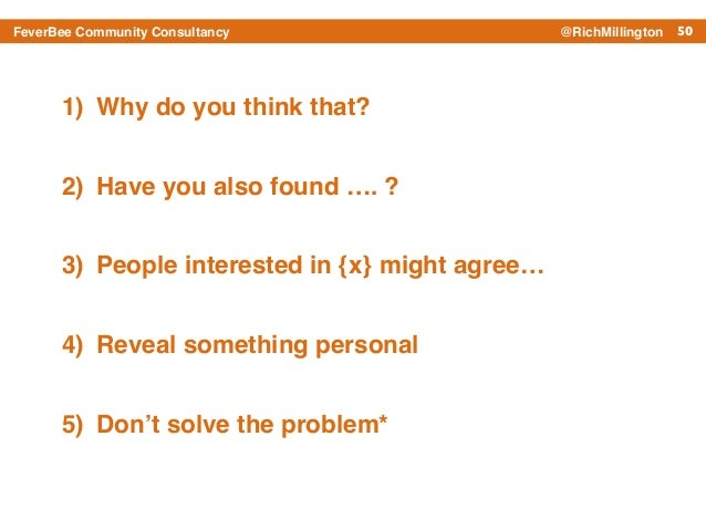 50FeverBee Community Consultancy @RichMillington 1) Why do you think that?! 2) Have you also found …. ? ! 3) People intere...