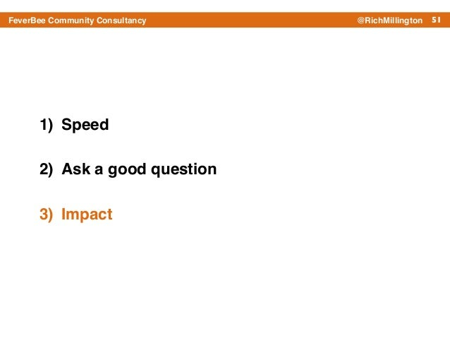 51FeverBee Community Consultancy @RichMillington 1) Speed! 2) Ask a good question! 3) Impact