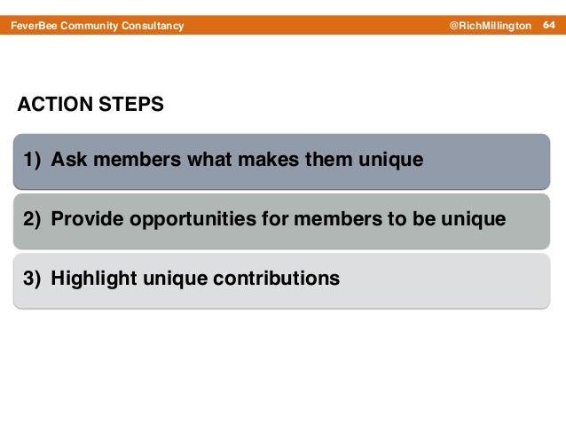 64FeverBee Community Consultancy @RichMillington ACTION STEPS 1) Ask members what makes them unique ! 2) Provide opportuni...