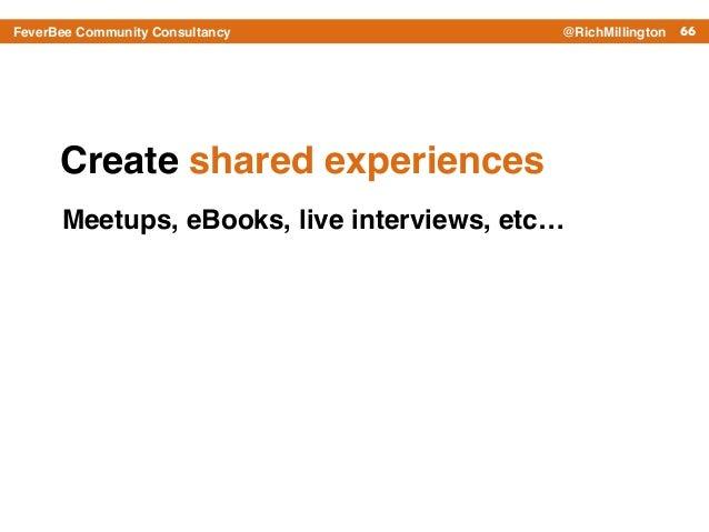 66FeverBee Community Consultancy @RichMillington Create shared experiences Meetups, eBooks, live interviews, etc…