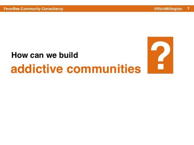 7FeverBee Community Consultancy @RichMillington How can we build ?addictive communities