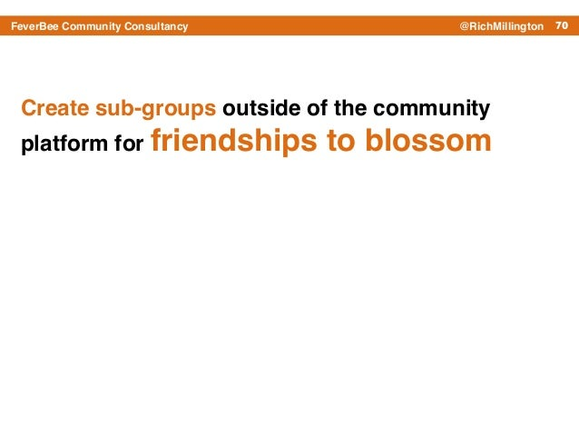 70FeverBee Community Consultancy @RichMillington Create sub-groups outside of the community platform for friendships to bl...