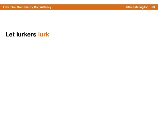 80FeverBee Community Consultancy @RichMillington Let lurkers lurk