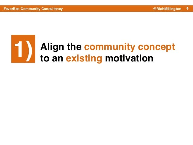 9FeverBee Community Consultancy @RichMillington Align the community concept to an existing motivation 1)1)