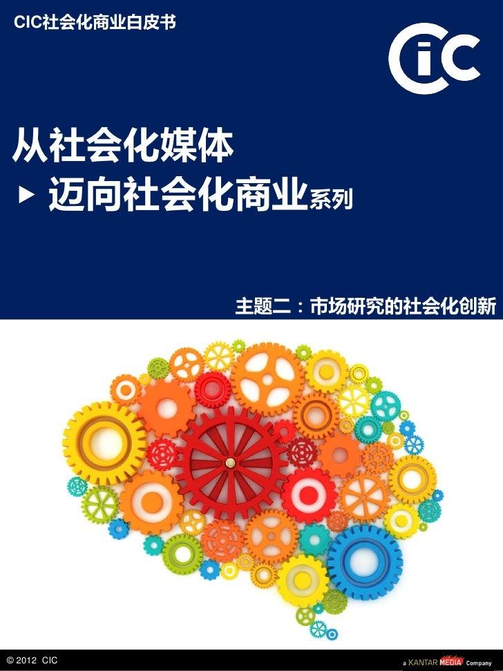 CIC社会化商业白皮书从社会化媒体 迈向社会化商业系列               主题二:市场研究的社会化创新© 2012 CIC