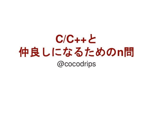 C/C++と 仲良しになるためのn問 @cocodrips 1